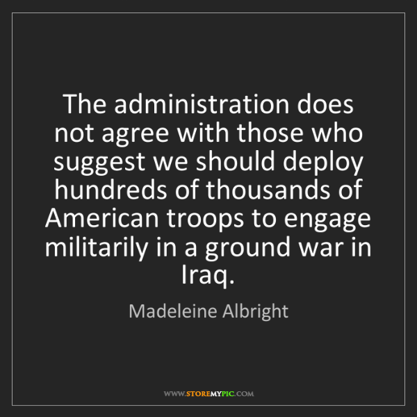 Madeleine Albright: The administration does not agree with those who suggest...