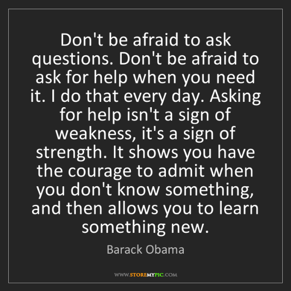 Barack Obama: Don't be afraid to ask questions. Don't be afraid to...