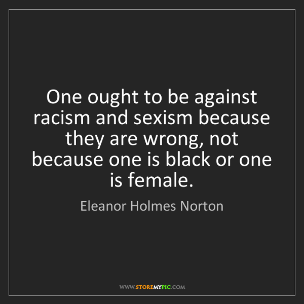 Eleanor Holmes Norton: One ought to be against racism and sexism because they...