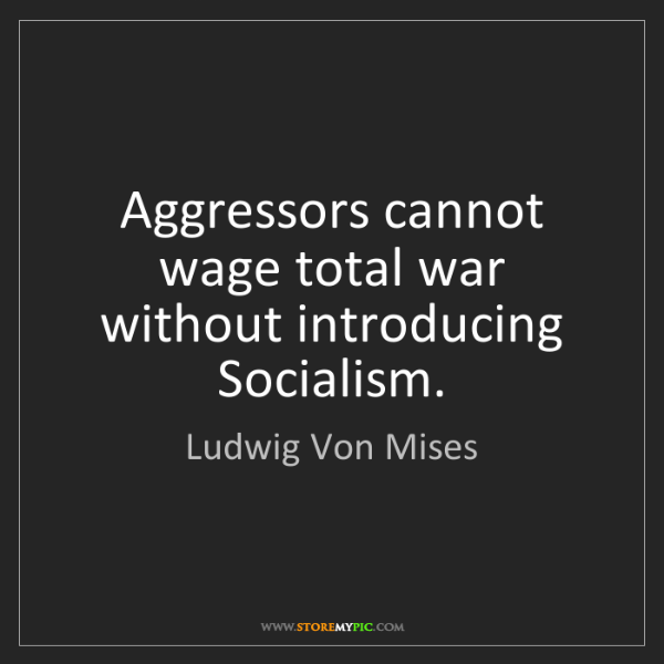Ludwig Von Mises: Aggressors cannot wage total war without introducing...