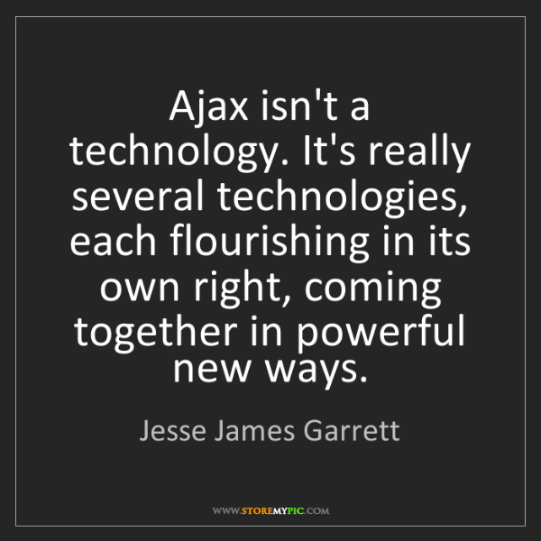 Jesse James Garrett: Ajax isn't a technology. It's really several technologies,...