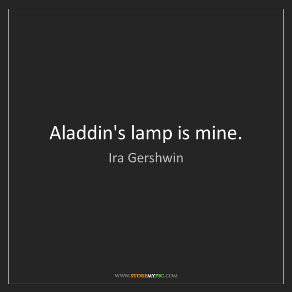 Ira Gershwin: Aladdin's lamp is mine.