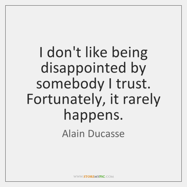 I don't like being disappointed by somebody I trust. Fortunately, it rarely ...