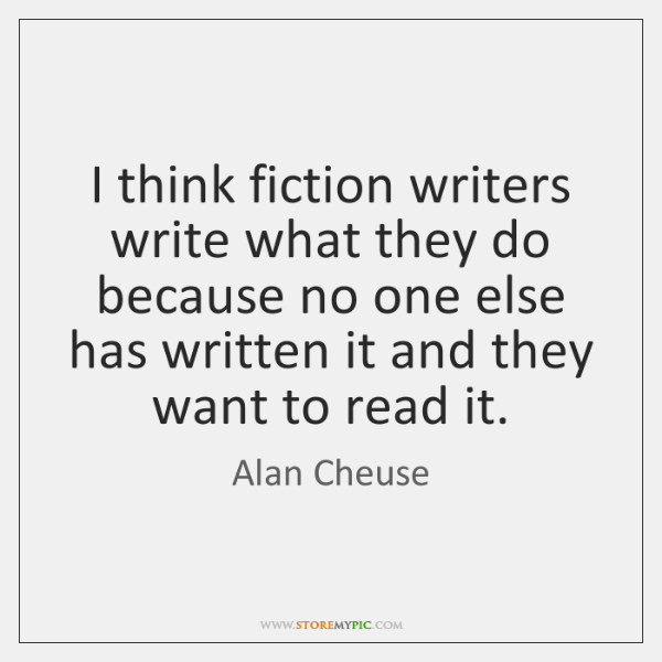 I think fiction writers write what they do because no one else ...