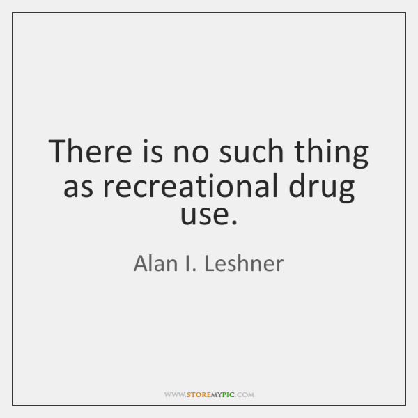 There is no such thing as recreational drug use.