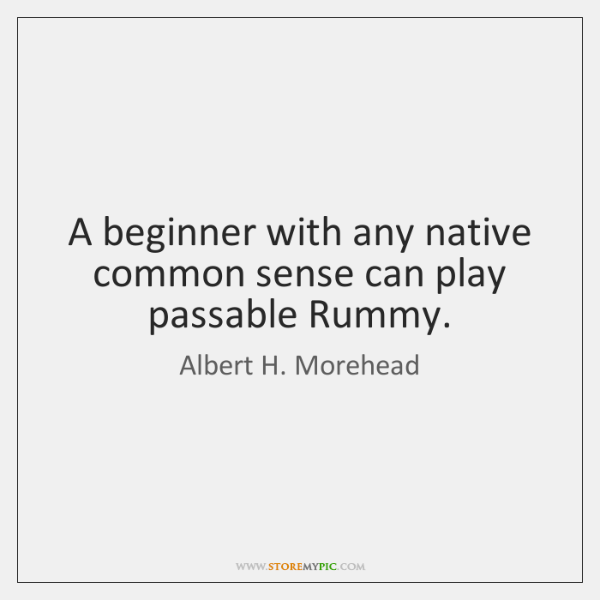 A beginner with any native common sense can play passable Rummy.