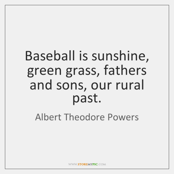 Baseball is sunshine, green grass, fathers and sons, our rural past.