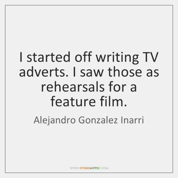 I started off writing TV adverts. I saw those as rehearsals for ...