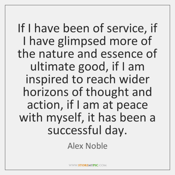 If I have been of service, if I have glimpsed more of ...