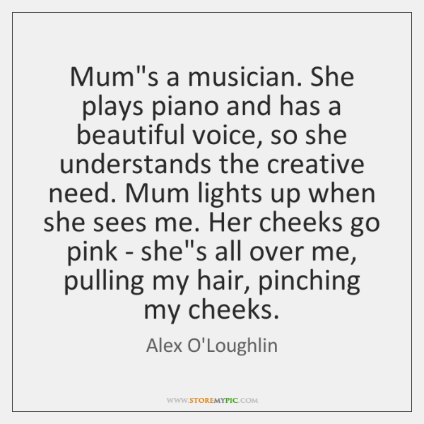 Mum's a musician. She plays piano and has a beautiful voice, so ...