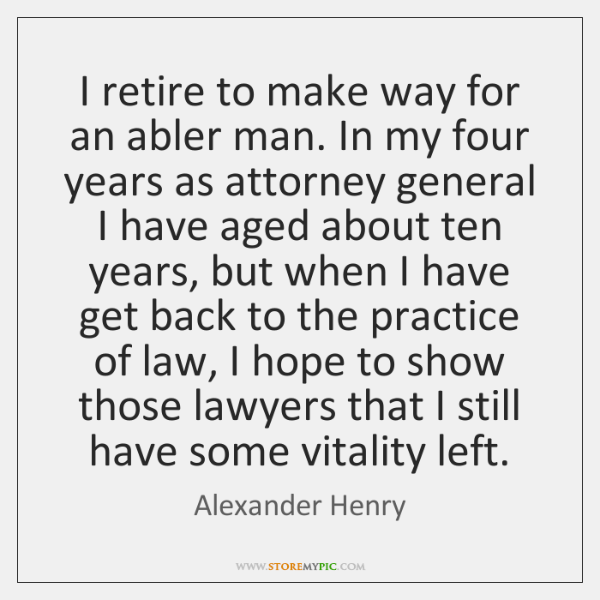 I retire to make way for an abler man. In my four ...