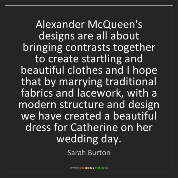 Sarah Burton: Alexander McQueen's designs are all about bringing contrasts...