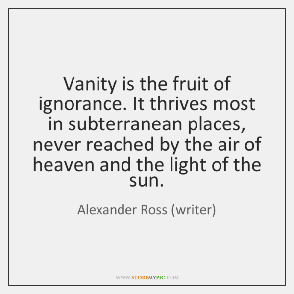 Vanity is the fruit of ignorance. It thrives most in subterranean places, ...