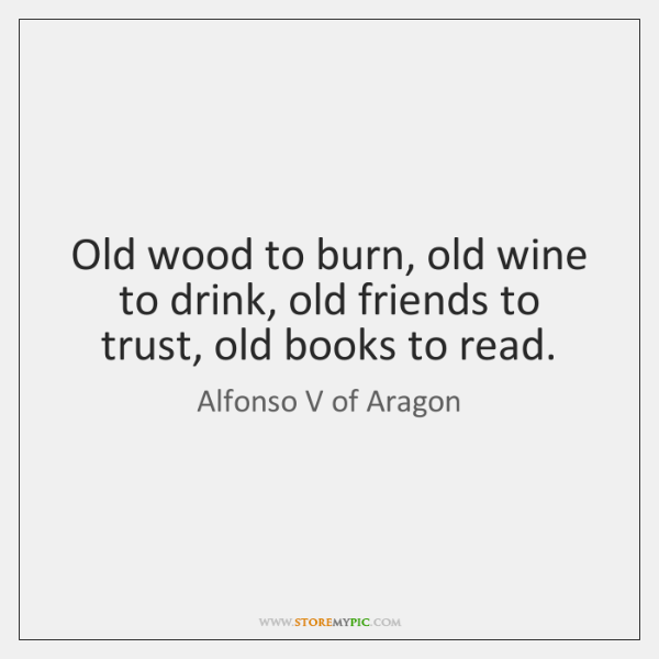 Old wood to burn, old wine to drink, old friends to trust, ...
