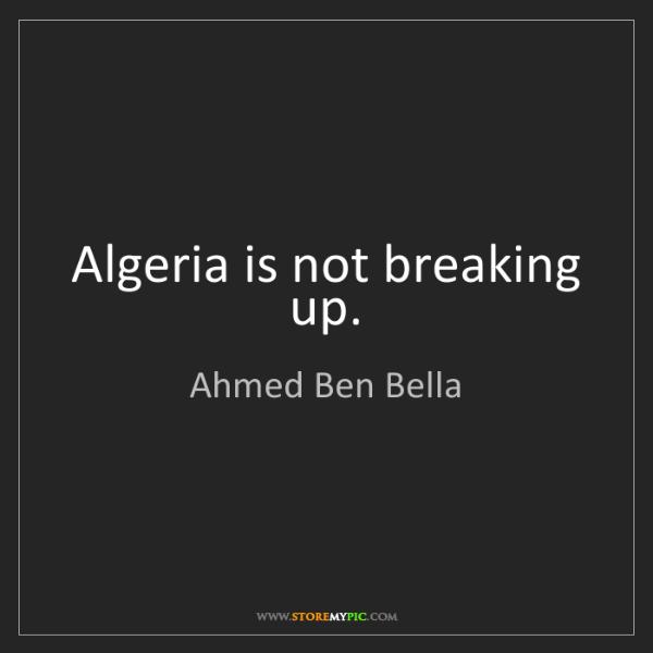 Ahmed Ben Bella: Algeria is not breaking up.