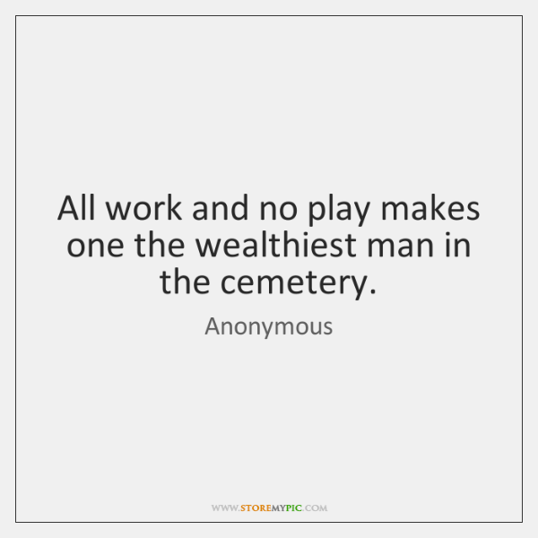 All work and no play makes one the wealthiest man in the ...