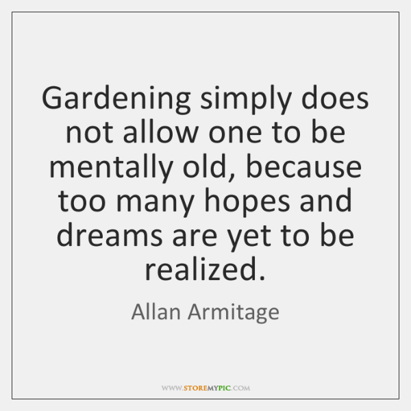 Gardening simply does not allow one to be mentally old, because too ...