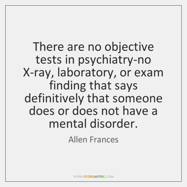 There are no objective tests in psychiatry-no X-ray, laboratory, or exam finding ...