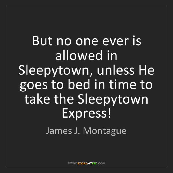 James J. Montague: But no one ever is allowed in Sleepytown, unless He goes...