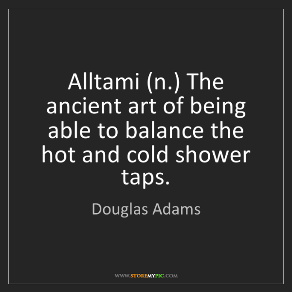 Douglas Adams: Alltami (n.) The ancient art of being able to balance...