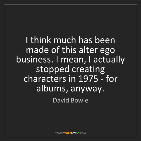 David Bowie: I think much has been made of this alter ego business....
