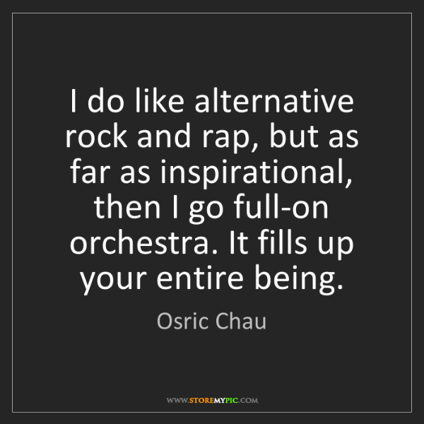 Osric Chau: I do like alternative rock and rap, but as far as inspirational,...