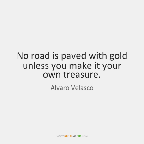 No road is paved with gold unless you make it your own ...