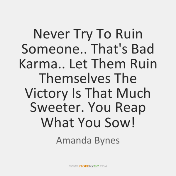 Never Try To Ruin Someone.. That's Bad Karma.. Let Them Ruin Themselves ...