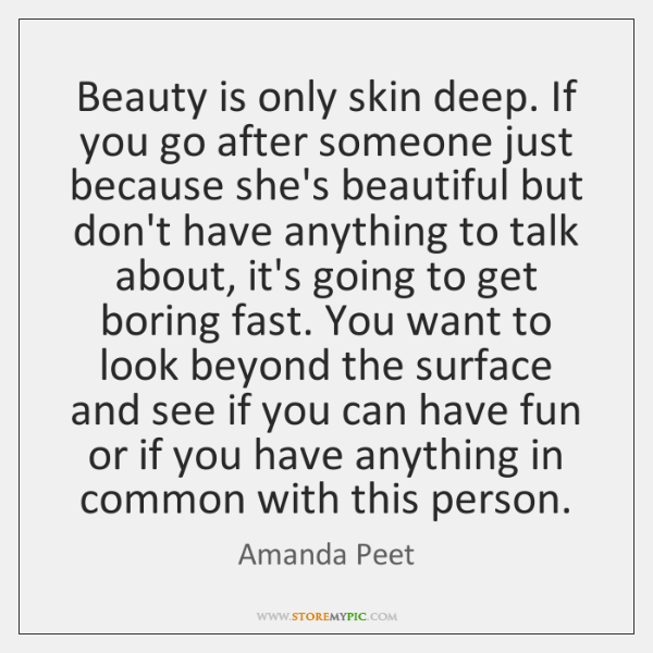 Beauty is only skin deep. If you go after someone just because ...