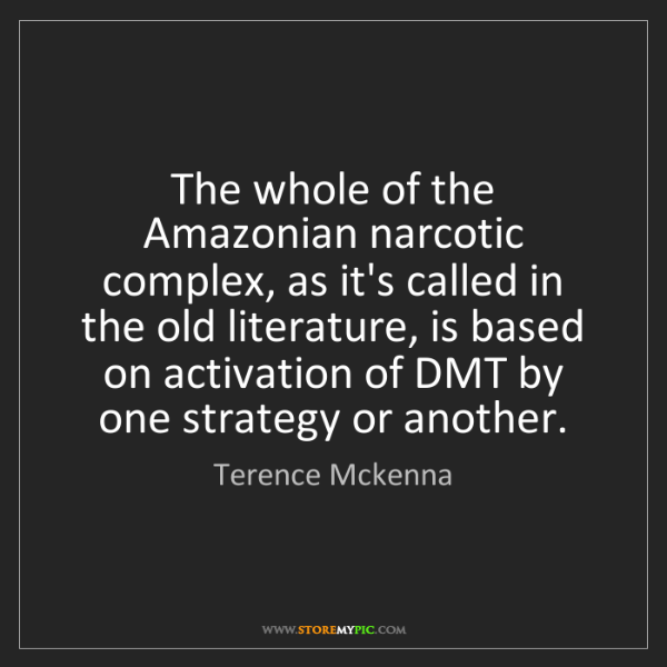 Terence Mckenna: The whole of the Amazonian narcotic complex, as it's...