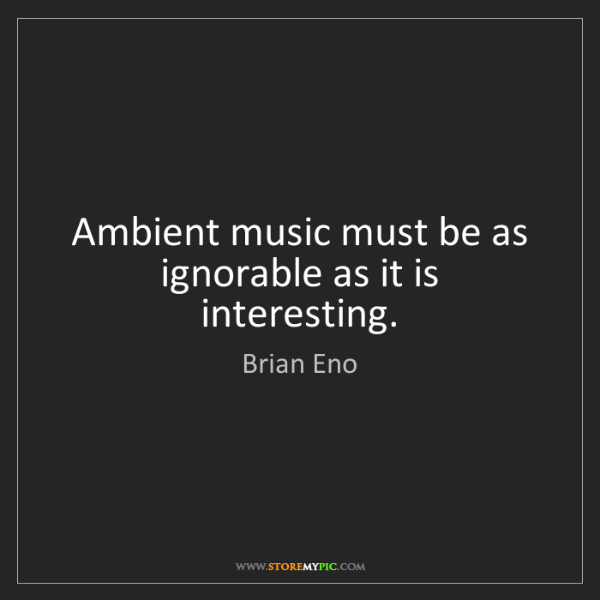 Brian Eno: Ambient music must be as ignorable as it is interesting.