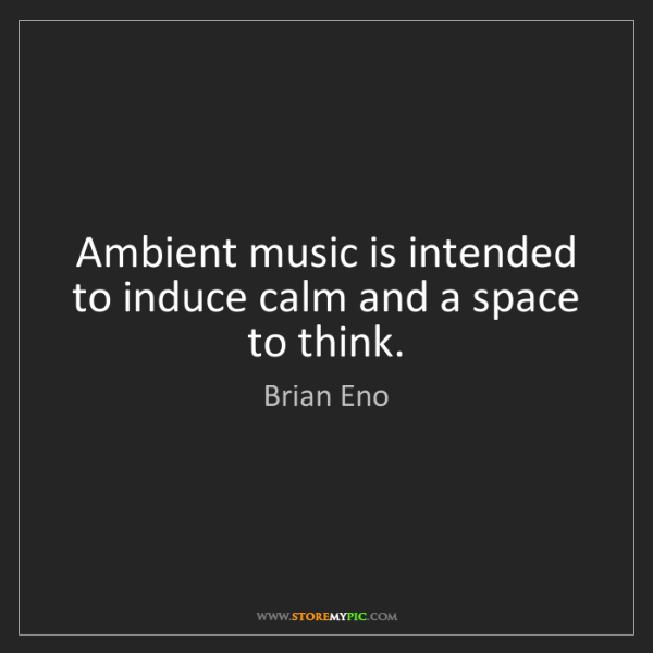 Brian Eno: Ambient music is intended to induce calm and a space...