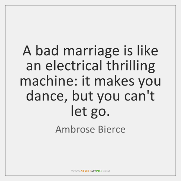 A bad marriage is like an electrical thrilling machine: it makes you ...