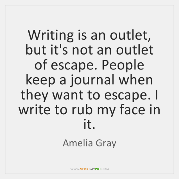 Writing is an outlet, but it's not an outlet of escape. People ...