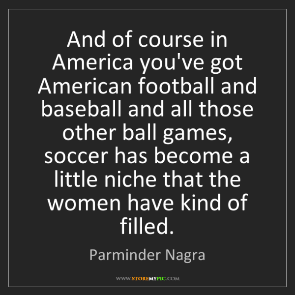 Parminder Nagra: And of course in America you've got American football...
