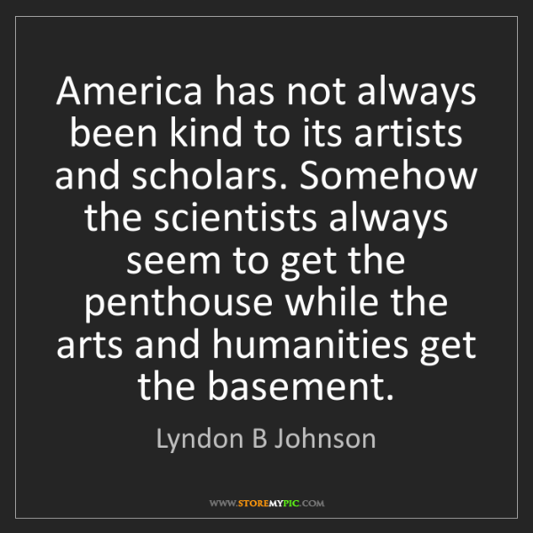 Lyndon B Johnson: America has not always been kind to its artists and scholars....