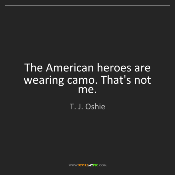 T. J. Oshie: The American heroes are wearing camo. That's not me.