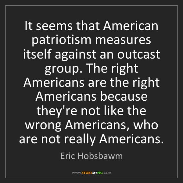 Eric Hobsbawm: It seems that American patriotism measures itself against...