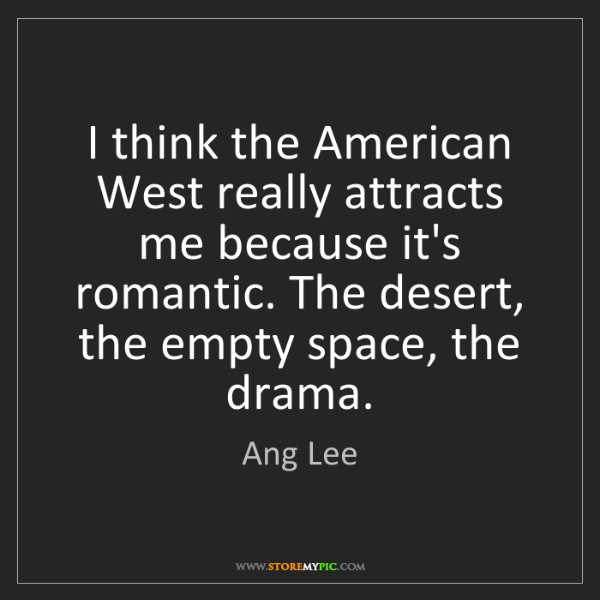 Ang Lee: I think the American West really attracts me because...