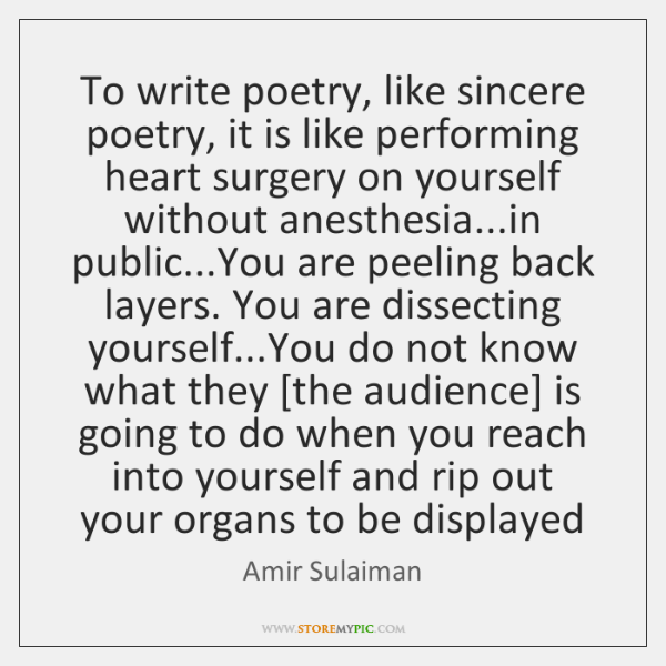 To write poetry, like sincere poetry, it is like performing heart surgery ...