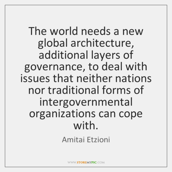 The world needs a new global architecture, additional layers of governance, to ...