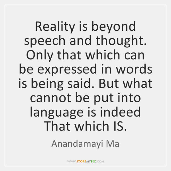 Reality is beyond speech and thought. Only that which can be expressed ...