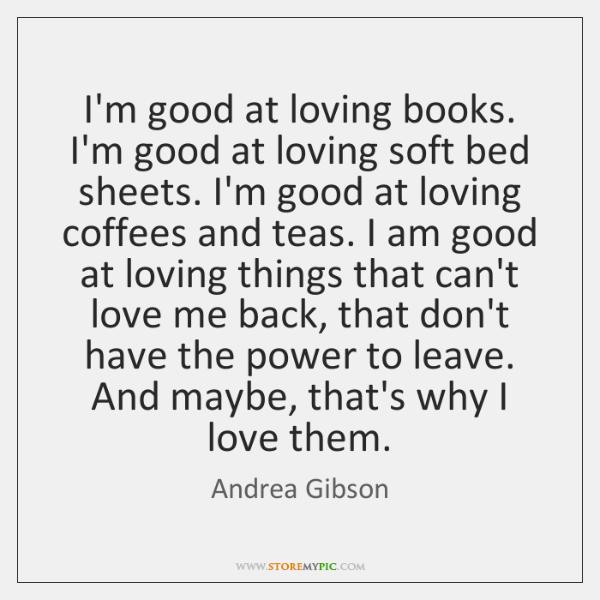 I'm good at loving books. I'm good at loving soft bed sheets. ...