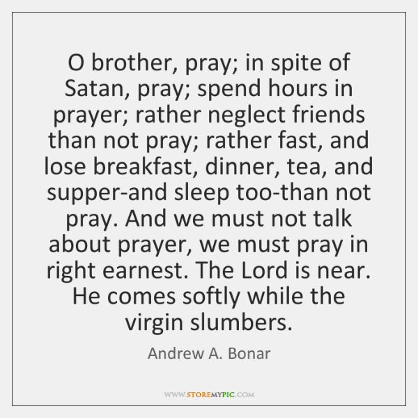 O brother, pray; in spite of Satan, pray; spend hours in prayer; ...