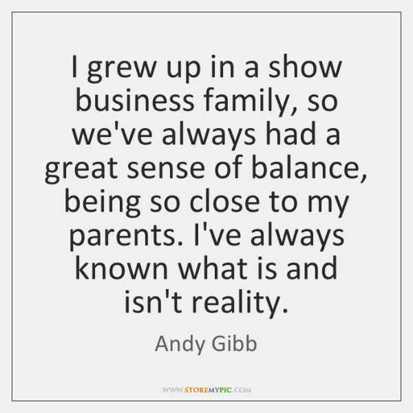 I grew up in a show business family, so we've always had ...