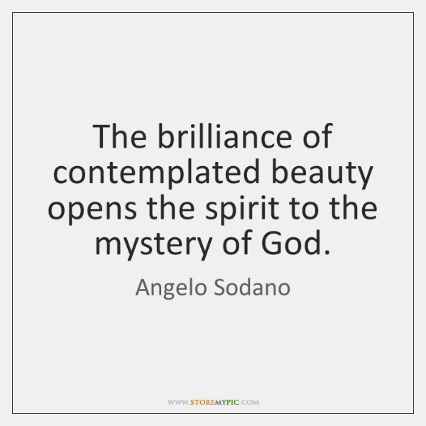 The brilliance of contemplated beauty opens the spirit to the mystery of ...