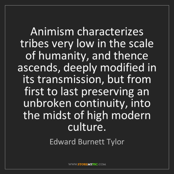 Edward Burnett Tylor: Animism characterizes tribes very low in the scale of...