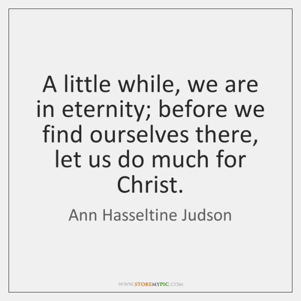 A little while, we are in eternity; before we find ourselves there, ...