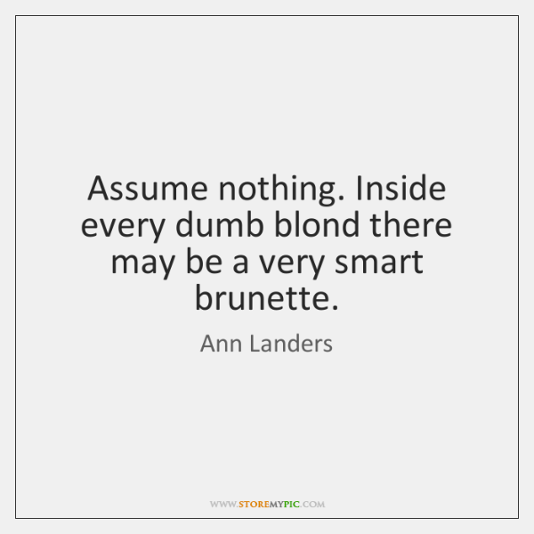 Assume nothing. Inside every dumb blond there may be a very smart ...