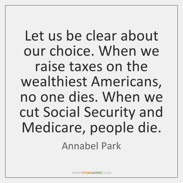 Let us be clear about our choice. When we raise taxes on ...